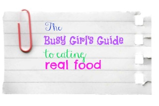 the busy girl's guide to eating a real food diet